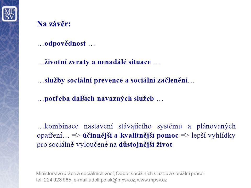 tel: 224 923 965, e-mail:adolf.polak@mpsv.cz, www.mpsv.cz Na závěr: …odpovědnost … …životní zvraty a nenadálé situace … …služby sociální prevence a sociální začlenění… …potřeba dalších návazných služeb … …kombinace nastavení stávajícího systému a plánovaných opatření… => účinnější a kvalitnější pomoc => lepší vyhlídky pro sociálně vyloučené na důstojnější život
