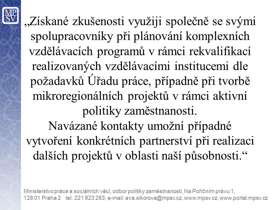 """tel: 221 923 263, e-mail: eva.sikorova@mpsv.cz, www.mpsv.cz, www.portal.mpsv.cz Ministerstvo práce a sociálních věcí, odbor politiky zaměstnanosti, Na Poříčním právu 1, 128 01 Praha 2 """"Získané zkušenosti využiji společně se svými spolupracovníky při plánování komplexních vzdělávacích programů v rámci rekvalifikací realizovaných vzdělávacími institucemi dle požadavků Úřadu práce, případně při tvorbě mikroregionálních projektů v rámci aktivní politiky zaměstnanosti."""