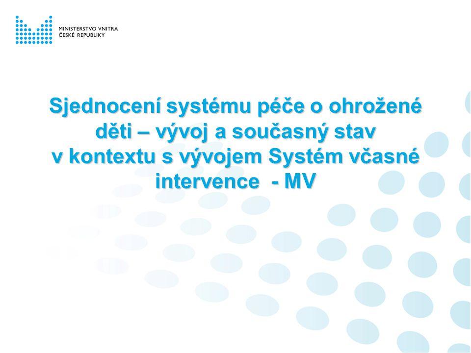 Sjednocení systému péče o ohrožené děti – vývoj a současný stav v kontextu s vývojem Systém včasné intervence - MV