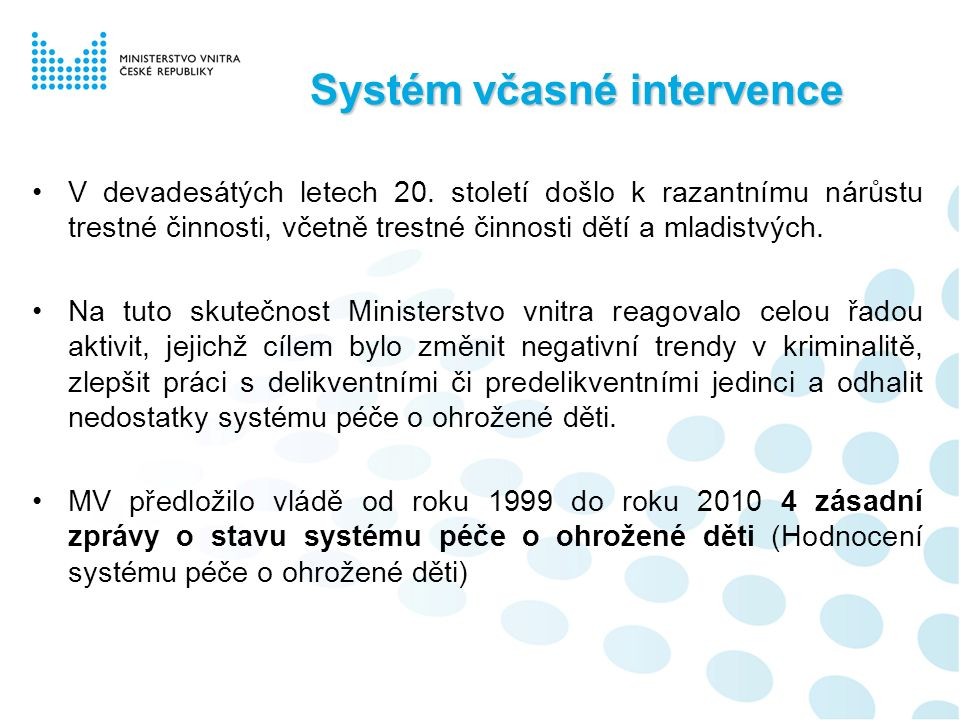 """Systém včasné intervence Již z analýzy provedené v roce 1999 jednoznačně vyplynulo, že: """"Systém péče o ohrožené děti prakticky neexistuje, resortní aktivity netvoří ucelený komplex ale soustavu mezi sebou nekomunikujících subsystémů."""