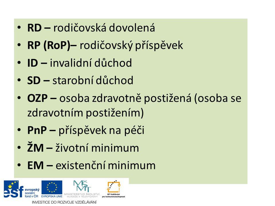 RD – rodičovská dovolená RP (RoP)– rodičovský příspěvek ID – invalidní důchod SD – starobní důchod OZP – osoba zdravotně postižená (osoba se zdravotním postižením) PnP – příspěvek na péči ŽM – životní minimum EM – existenční minimum