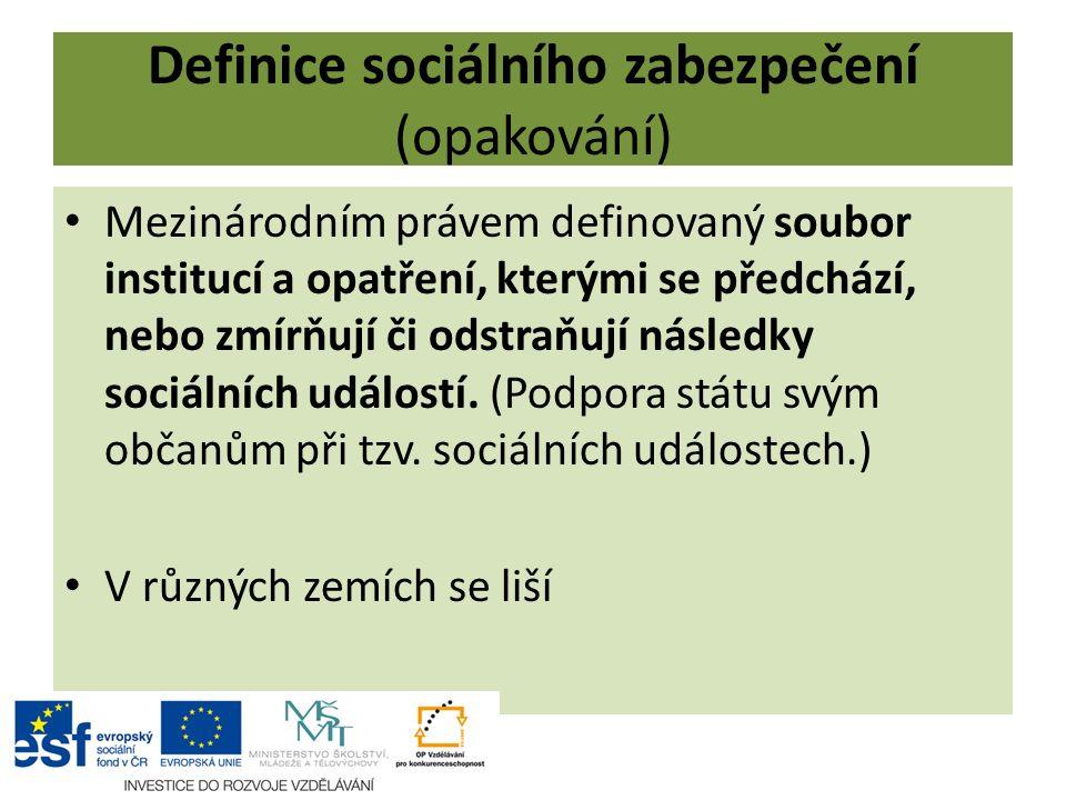 Definice sociálního zabezpečení (opakování) Mezinárodním právem definovaný soubor institucí a opatření, kterými se předchází, nebo zmírňují či odstraňují následky sociálních událostí.