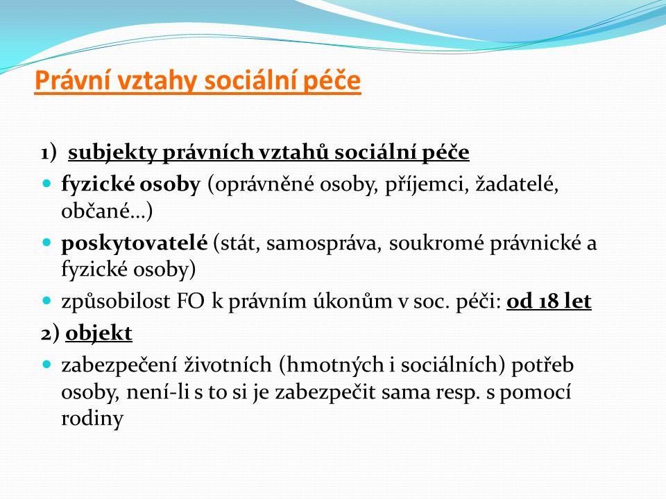 Právní vztahy sociální péče 1) subjekty právních vztahů sociální péče fyzické osoby (oprávněné osoby, příjemci, žadatelé, občané…) poskytovatelé (stát, samospráva, soukromé právnické a fyzické osoby) způsobilost FO k právním úkonům v soc.