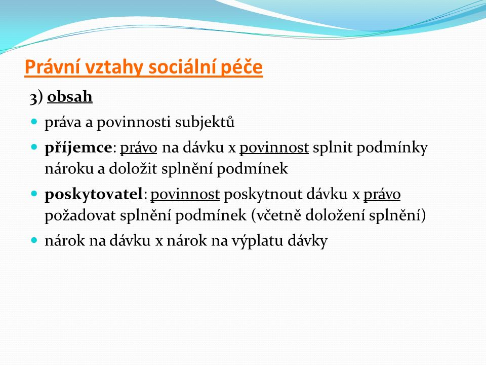 Právní vztahy sociální péče 3) obsah práva a povinnosti subjektů příjemce: právo na dávku x povinnost splnit podmínky nároku a doložit splnění podmíne