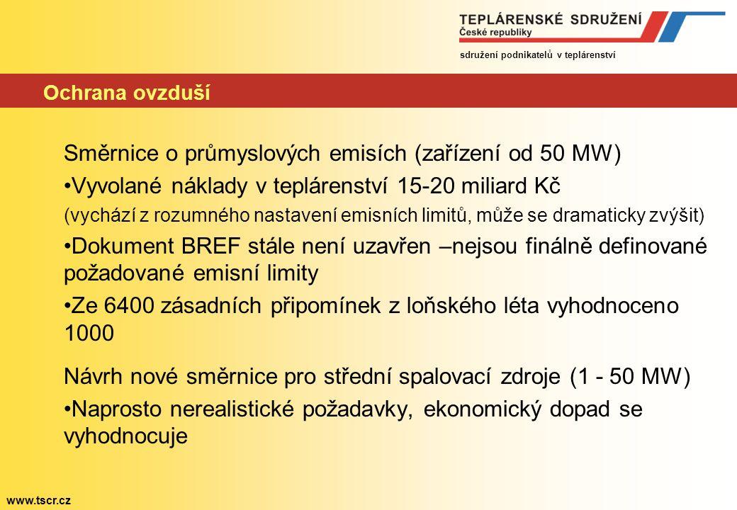 sdružení podnikatelů v teplárenství www.tscr.cz Ochrana ovzduší Směrnice o průmyslových emisích (zařízení od 50 MW) Vyvolané náklady v teplárenství 15-20 miliard Kč (vychází z rozumného nastavení emisních limitů, může se dramaticky zvýšit) Dokument BREF stále není uzavřen –nejsou finálně definované požadované emisní limity Ze 6400 zásadních připomínek z loňského léta vyhodnoceno 1000 Návrh nové směrnice pro střední spalovací zdroje (1 - 50 MW) Naprosto nerealistické požadavky, ekonomický dopad se vyhodnocuje