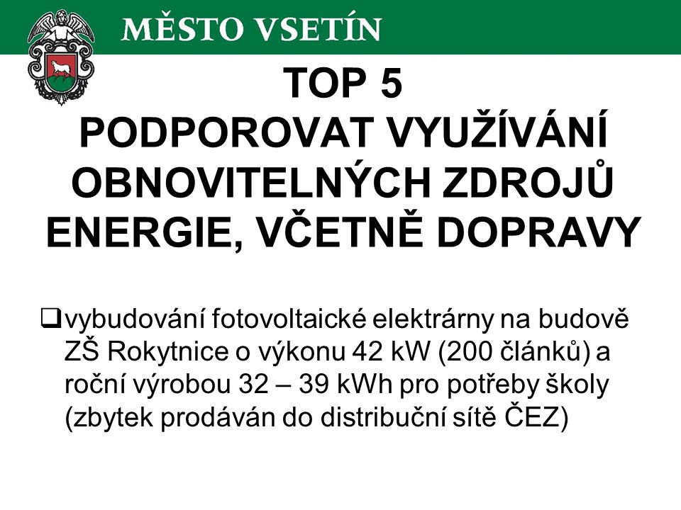 TOP 5 PODPOROVAT VYUŽÍVÁNÍ OBNOVITELNÝCH ZDROJŮ ENERGIE, VČETNĚ DOPRAVY  vybudování fotovoltaické elektrárny na budově ZŠ Rokytnice o výkonu 42 kW (200 článků) a roční výrobou 32 – 39 kWh pro potřeby školy (zbytek prodáván do distribuční sítě ČEZ)