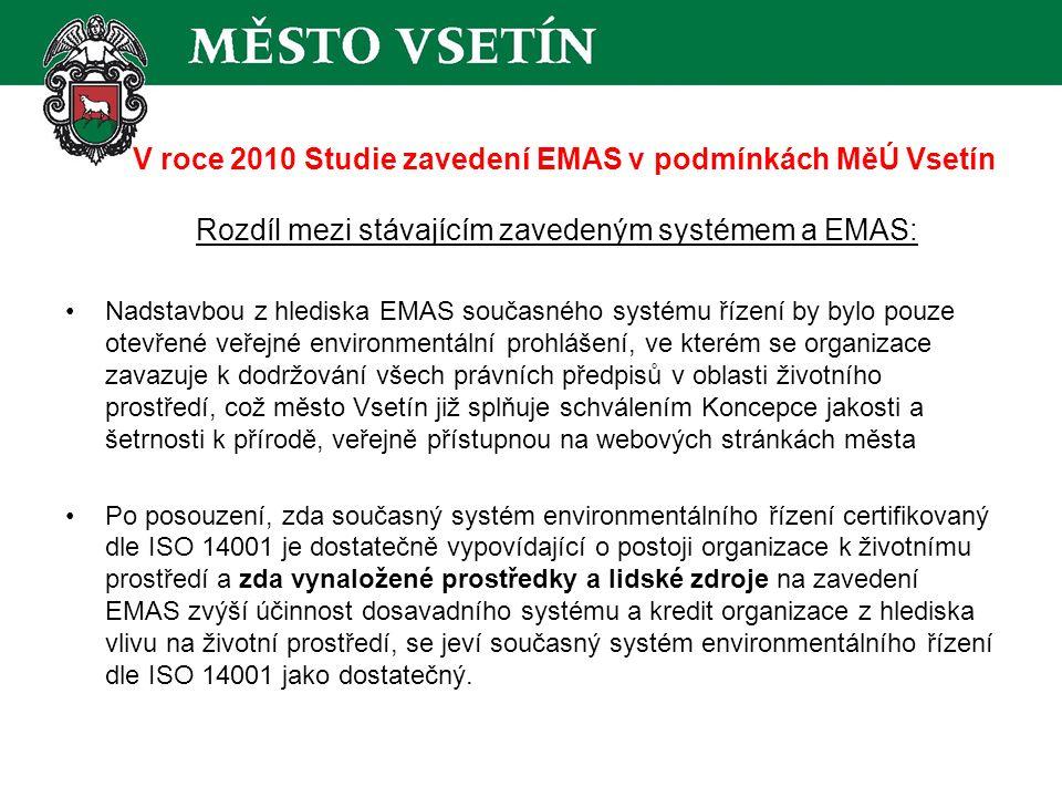 V roce 2010 Studie zavedení EMAS v podmínkách MěÚ Vsetín Rozdíl mezi stávajícím zavedeným systémem a EMAS: Nadstavbou z hlediska EMAS současného systému řízení by bylo pouze otevřené veřejné environmentální prohlášení, ve kterém se organizace zavazuje k dodržování všech právních předpisů v oblasti životního prostředí, což město Vsetín již splňuje schválením Koncepce jakosti a šetrnosti k přírodě, veřejně přístupnou na webových stránkách města Po posouzení, zda současný systém environmentálního řízení certifikovaný dle ISO 14001 je dostatečně vypovídající o postoji organizace k životnímu prostředí a zda vynaložené prostředky a lidské zdroje na zavedení EMAS zvýší účinnost dosavadního systému a kredit organizace z hlediska vlivu na životní prostředí, se jeví současný systém environmentálního řízení dle ISO 14001 jako dostatečný.