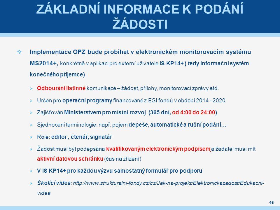 ZÁKLADNÍ INFORMACE K PODÁNÍ ŽÁDOSTI  Implementace OPZ bude probíhat v elektronickém monitorovacím systému MS2014+, konkrétně v aplikaci pro externí uživatele IS KP14+ ( tedy Informační systém konečného příjemce)  Odbourání listinné komunikace – žádost, přílohy, monitorovací zprávy atd.