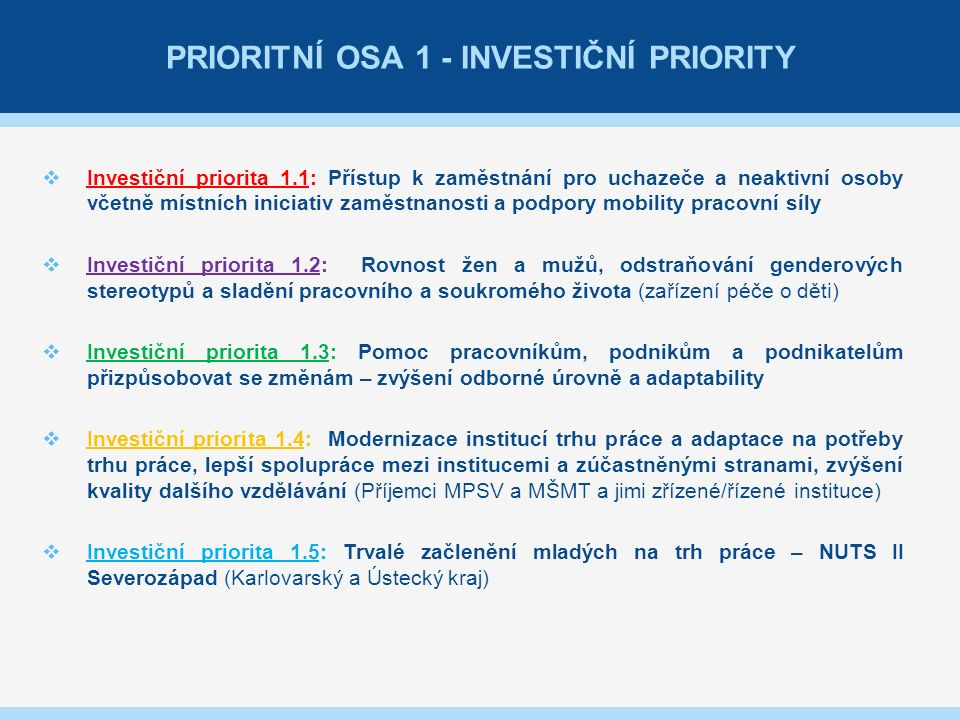 PRIORITNÍ OSA 1 - INVESTIČNÍ PRIORITY  Investiční priorita 1.1: Přístup k zaměstnání pro uchazeče a neaktivní osoby včetně místních iniciativ zaměstnanosti a podpory mobility pracovní síly  Investiční priorita 1.2: Rovnost žen a mužů, odstraňování genderových stereotypů a sladění pracovního a soukromého života (zařízení péče o děti)  Investiční priorita 1.3: Pomoc pracovníkům, podnikům a podnikatelům přizpůsobovat se změnám – zvýšení odborné úrovně a adaptability  Investiční priorita 1.4: Modernizace institucí trhu práce a adaptace na potřeby trhu práce, lepší spolupráce mezi institucemi a zúčastněnými stranami, zvýšení kvality dalšího vzdělávání (Příjemci MPSV a MŠMT a jimi zřízené/řízené instituce)  Investiční priorita 1.5: Trvalé začlenění mladých na trh práce – NUTS II Severozápad (Karlovarský a Ústecký kraj)