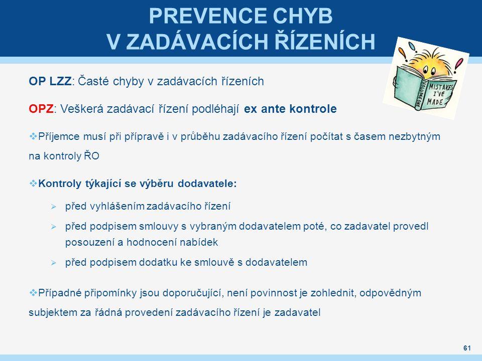 PREVENCE CHYB V ZADÁVACÍCH ŘÍZENÍCH OP LZZ: Časté chyby v zadávacích řízeních OPZ: Veškerá zadávací řízení podléhají ex ante kontrole  Příjemce musí při přípravě i v průběhu zadávacího řízení počítat s časem nezbytným na kontroly ŘO  Kontroly týkající se výběru dodavatele:  před vyhlášením zadávacího řízení  před podpisem smlouvy s vybraným dodavatelem poté, co zadavatel provedl posouzení a hodnocení nabídek  před podpisem dodatku ke smlouvě s dodavatelem  Případné připomínky jsou doporučující, není povinnost je zohlednit, odpovědným subjektem za řádná provedení zadávacího řízení je zadavatel 61