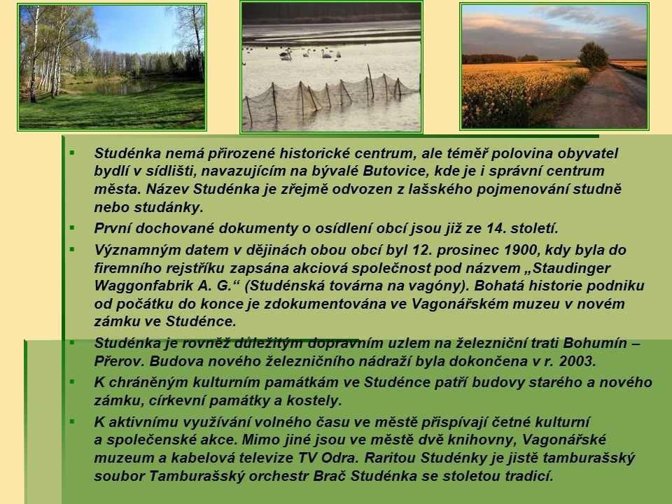   Studénka nemá přirozené historické centrum, ale téměř polovina obyvatel bydlí v sídlišti, navazujícím na bývalé Butovice, kde je i správní centrum města.