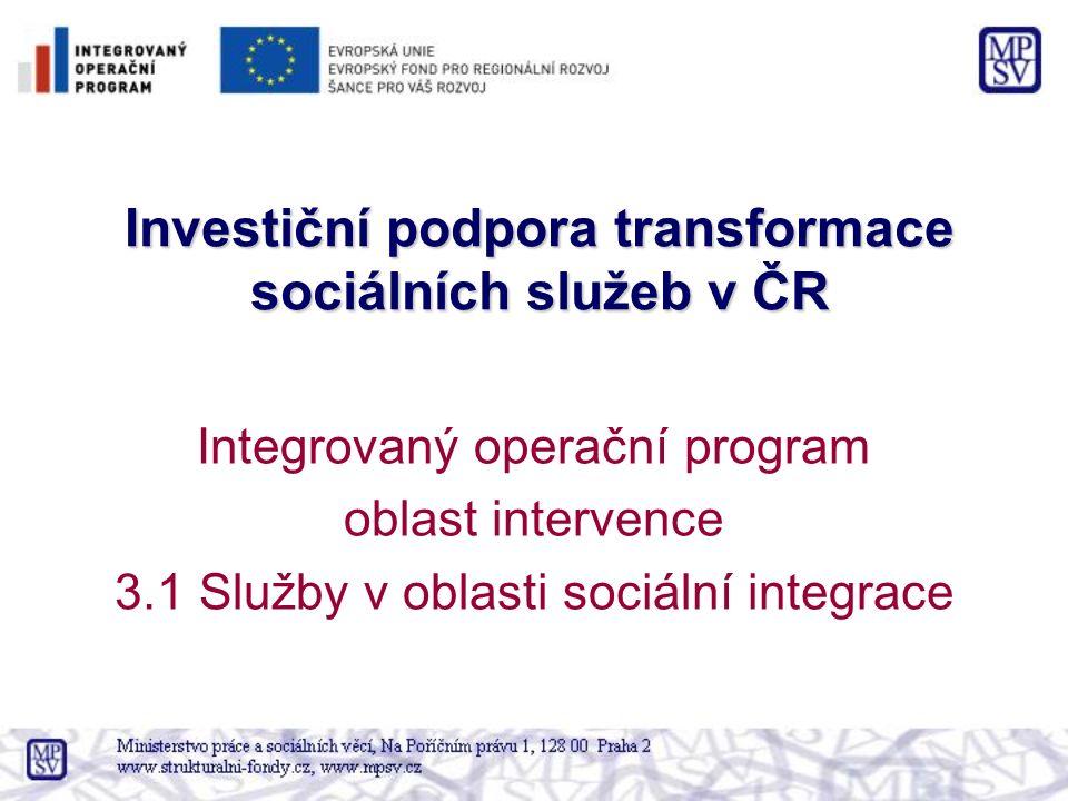 Investiční podpora transformace sociálních služeb v ČR Integrovaný operační program oblast intervence 3.1 Služby v oblasti sociální integrace