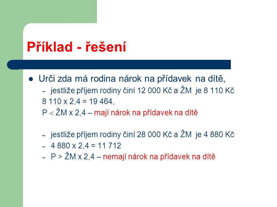 Příklad - řešení Urči zda má rodina nárok na přídavek na dítě, – jestliže příjem rodiny činí 12 000 Kč a ŽM je 8 110 Kč 8 110 x 2,4 = 19 464, P  ŽM x 2,4 – mají nárok na přídavek na dítě – jestliže příjem rodiny činí 28 000 Kč a ŽM je 4 880 Kč – 4 880 x 2,4 = 11 712 – P > ŽM x 2,4 – nemají nárok na přídavek na dítě