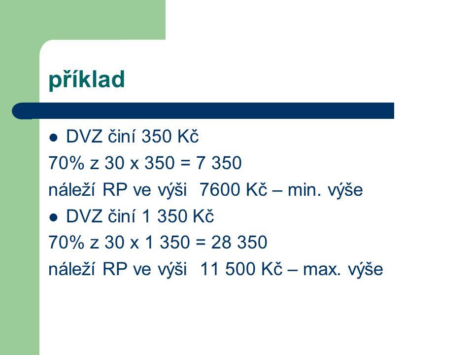 příklad DVZ činí 350 Kč 70% z 30 x 350 = 7 350 náleží RP ve výši 7600 Kč – min.