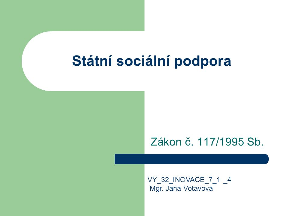 Státní sociální podpora Zákon č. 117/1995 Sb. VY_32_INOVACE_7_1 _4 Mgr. Jana Votavová