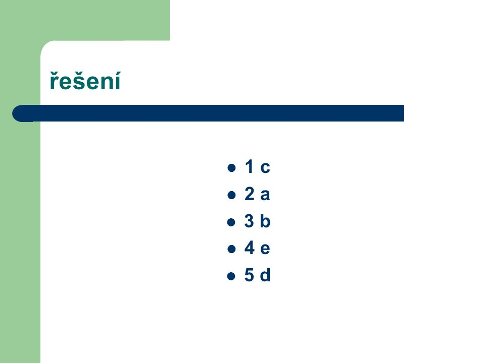 řešení 1 c 2 a 3 b 4 e 5 d