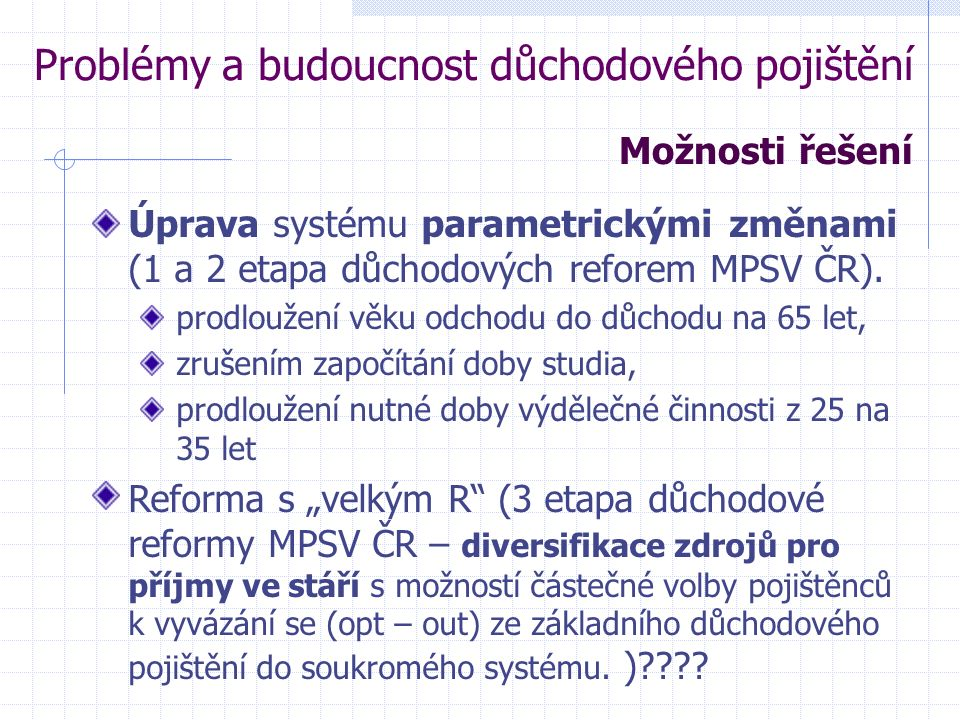 Problémy a budoucnost důchodového pojištění Úprava systému parametrickými změnami (1 a 2 etapa důchodových reforem MPSV ČR).