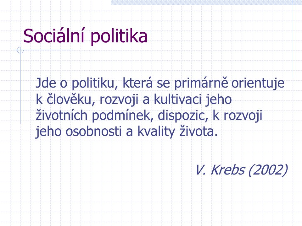 Sociální politika Jde o politiku, která se primárně orientuje k člověku, rozvoji a kultivaci jeho životních podmínek, dispozic, k rozvoji jeho osobnosti a kvality života.