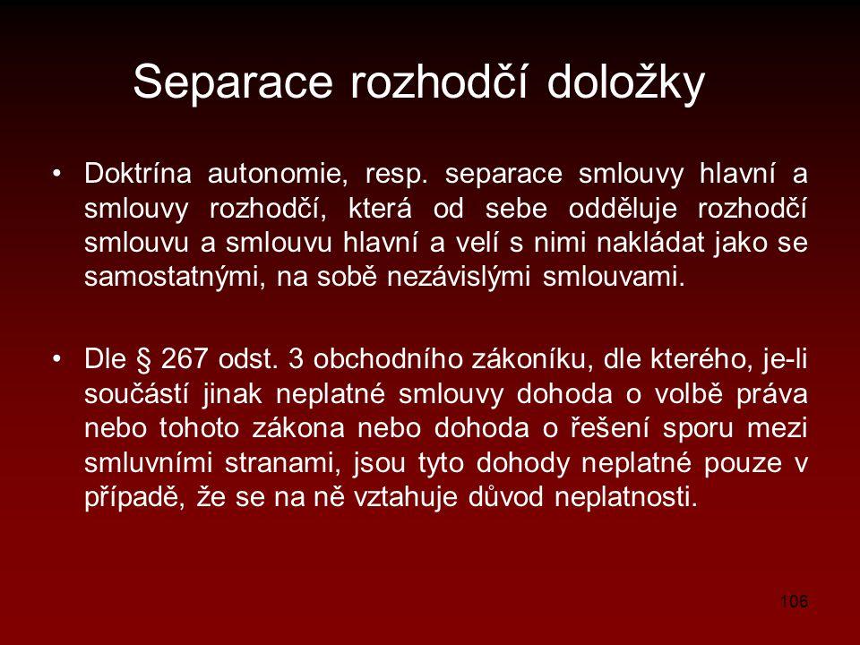 106 Separace rozhodčí doložky Doktrína autonomie, resp. separace smlouvy hlavní a smlouvy rozhodčí, která od sebe odděluje rozhodčí smlouvu a smlouvu
