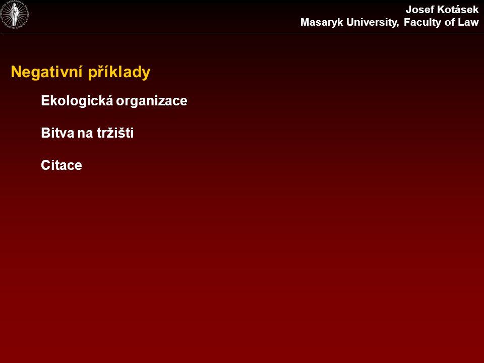 Negativní příklady Ekologická organizace Bitva na tržišti Citace Josef Kotásek Masaryk University, Faculty of Law