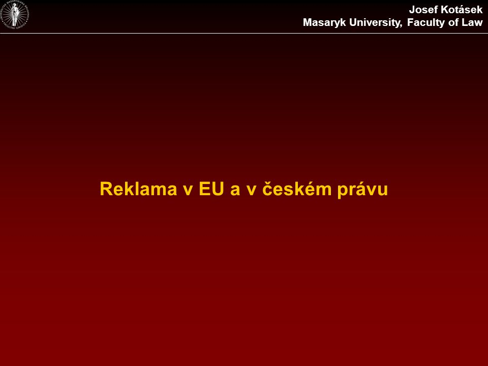 Reklama v EU a v českém právu Josef Kotásek Masaryk University, Faculty of Law