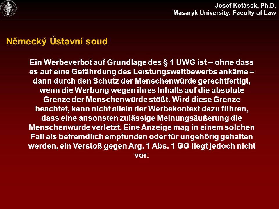 Německý Ústavní soud Josef Kotásek, Ph.D. Masaryk University, Faculty of Law Ein Werbeverbot auf Grundlage des § 1 UWG ist – ohne dass es auf eine Gef