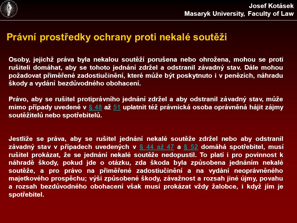 Právní prostředky ochrany proti nekalé soutěži Josef Kotásek Masaryk University, Faculty of Law Osoby, jejichž práva byla nekalou soutěží porušena nebo ohrožena, mohou se proti rušiteli domáhat, aby se tohoto jednání zdržel a odstranil závadný stav.