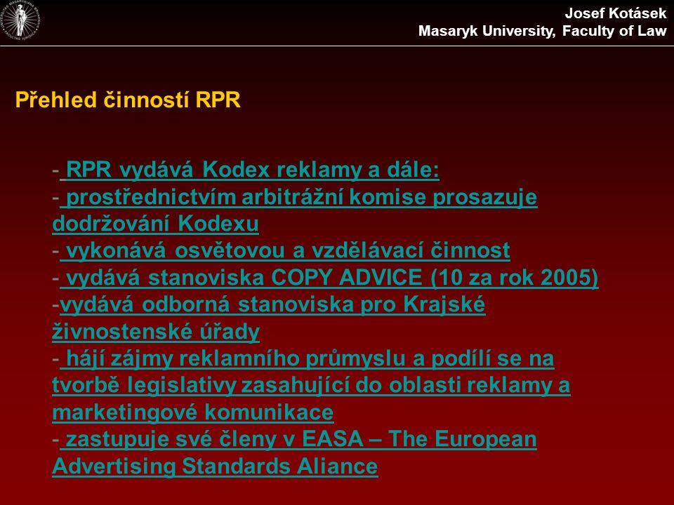 Přehled činností RPR - RPR vydává Kodex reklamy a dále:RPR vydává Kodex reklamy a dále: - prostřednictvím arbitrážní komise prosazuje dodržování Kodexu prostřednictvím arbitrážní komise prosazuje dodržování Kodexu - vykonává osvětovou a vzdělávací činnost vykonává osvětovou a vzdělávací činnost - vydává stanoviska COPY ADVICE (10 za rok 2005) vydává stanoviska COPY ADVICE (10 za rok 2005) -vydává odborná stanoviska pro Krajské živnostenské úřadyvydává odborná stanoviska pro Krajské živnostenské úřady - hájí zájmy reklamního průmyslu a podílí se na tvorbě legislativy zasahující do oblasti reklamy a marketingové komunikace hájí zájmy reklamního průmyslu a podílí se na tvorbě legislativy zasahující do oblasti reklamy a marketingové komunikace - zastupuje své členy v EASA – The European Advertising Standards Aliance zastupuje své členy v EASA – The European Advertising Standards Aliance Josef Kotásek Masaryk University, Faculty of Law