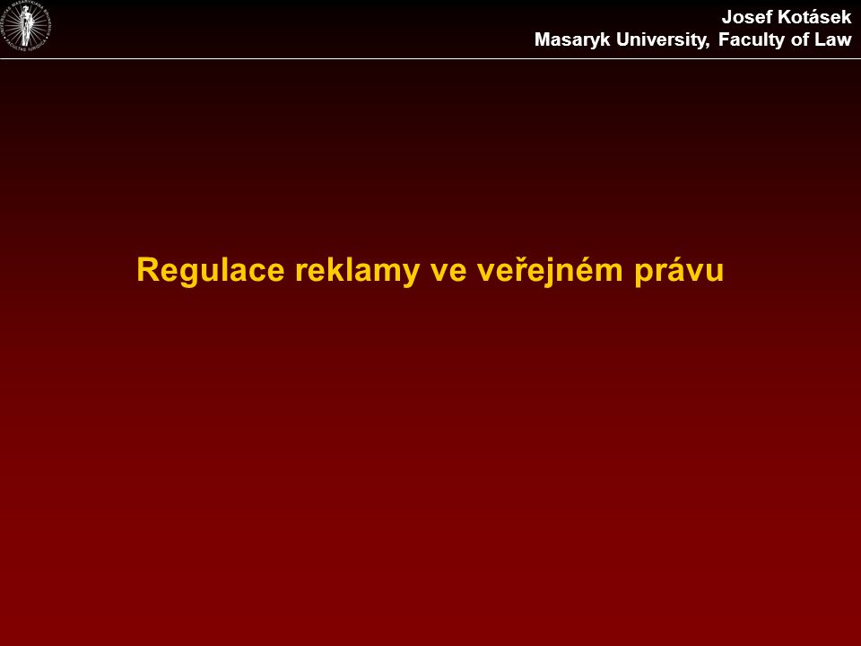 Regulace reklamy ve veřejném právu Josef Kotásek Masaryk University, Faculty of Law