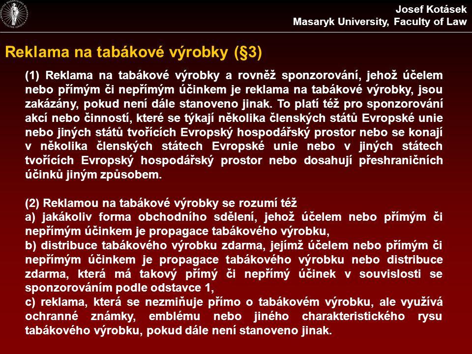 Reklama na tabákové výrobky (§3) Josef Kotásek Masaryk University, Faculty of Law (1) Reklama na tabákové výrobky a rovněž sponzorování, jehož účelem nebo přímým či nepřímým účinkem je reklama na tabákové výrobky, jsou zakázány, pokud není dále stanoveno jinak.