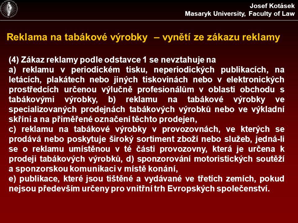 Reklama na tabákové výrobky – vynětí ze zákazu reklamy Josef Kotásek Masaryk University, Faculty of Law (4) Zákaz reklamy podle odstavce 1 se nevztahuje na a) reklamu v periodickém tisku, neperiodických publikacích, na letácích, plakátech nebo jiných tiskovinách nebo v elektronických prostředcích určenou výlučně profesionálům v oblasti obchodu s tabákovými výrobky, b) reklamu na tabákové výrobky ve specializovaných prodejnách tabákových výrobků nebo ve výkladní skříni a na přiměřené označení těchto prodejen, c) reklamu na tabákové výrobky v provozovnách, ve kterých se prodává nebo poskytuje široký sortiment zboží nebo služeb, jedná-li se o reklamu umístěnou v té části provozovny, která je určena k prodeji tabákových výrobků, d) sponzorování motoristických soutěží a sponzorskou komunikaci v místě konání, e) publikace, které jsou tištěné a vydávané ve třetích zemích, pokud nejsou především určeny pro vnitřní trh Evropských společenství.