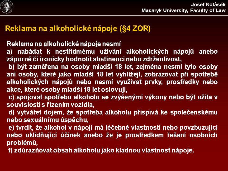 Reklama na alkoholické nápoje (§4 ZOR) Josef Kotásek Masaryk University, Faculty of Law Reklama na alkoholické nápoje nesmí a) nabádat k nestřídmému užívání alkoholických nápojů anebo záporně či ironicky hodnotit abstinenci nebo zdrženlivost, b) být zaměřena na osoby mladší 18 let, zejména nesmí tyto osoby ani osoby, které jako mladší 18 let vyhlížejí, zobrazovat při spotřebě alkoholických nápojů nebo nesmí využívat prvky, prostředky nebo akce, které osoby mladší 18 let oslovují, c) spojovat spotřebu alkoholu se zvýšenými výkony nebo být užita v souvislosti s řízením vozidla, d) vytvářet dojem, že spotřeba alkoholu přispívá ke společenskému nebo sexuálnímu úspěchu, e) tvrdit, že alkohol v nápoji má léčebné vlastnosti nebo povzbuzující nebo uklidňující účinek anebo že je prostředkem řešení osobních problémů, f) zdůrazňovat obsah alkoholu jako kladnou vlastnost nápoje.