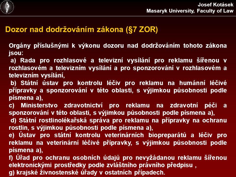 Dozor nad dodržováním zákona (§7 ZOR) Josef Kotásek Masaryk University, Faculty of Law Orgány příslušnými k výkonu dozoru nad dodržováním tohoto zákona jsou: a) Rada pro rozhlasové a televizní vysílání pro reklamu šířenou v rozhlasovém a televizním vysílání a pro sponzorování v rozhlasovém a televizním vysílání, b) Státní ústav pro kontrolu léčiv pro reklamu na humánní léčivé přípravky a sponzorování v této oblasti, s výjimkou působnosti podle písmena a), c) Ministerstvo zdravotnictví pro reklamu na zdravotní péči a sponzorování v této oblasti, s výjimkou působnosti podle písmena a), d) Státní rostlinolékařská správa pro reklamu na přípravky na ochranu rostlin, s výjimkou působnosti podle písmena a), e) Ústav pro státní kontrolu veterinárních biopreparátů a léčiv pro reklamu na veterinární léčivé přípravky, s výjimkou působnosti podle písmena a), f) Úřad pro ochranu osobních údajů pro nevyžádanou reklamu šířenou elektronickými prostředky podle zvláštního právního předpisu, g) krajské živnostenské úřady v ostatních případech.