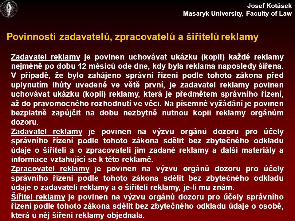 Povinnosti zadavatelů, zpracovatelů a šiřitelů reklamy Josef Kotásek Masaryk University, Faculty of Law Zadavatel reklamy je povinen uchovávat ukázku (kopii) každé reklamy nejméně po dobu 12 měsíců ode dne, kdy byla reklama naposledy šířena.