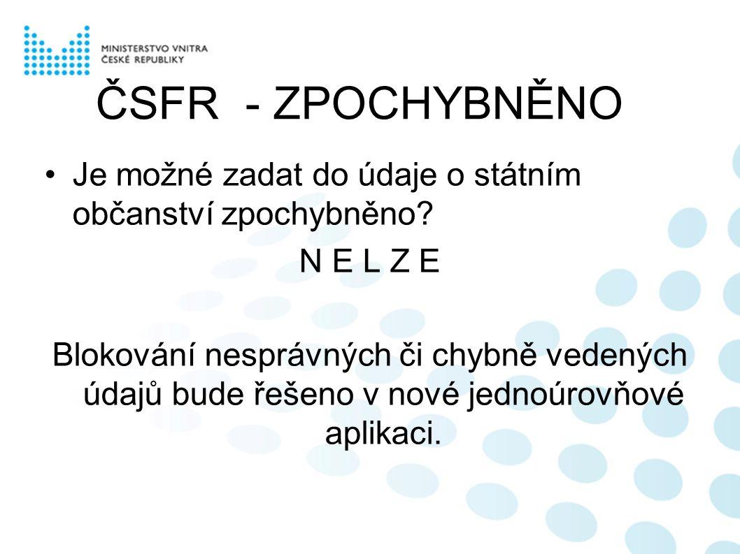 ČSFR - ZPOCHYBNĚNO Je možné zadat do údaje o státním občanství zpochybněno? N E L Z E Blokování nesprávných či chybně vedených údajů bude řešeno v nov