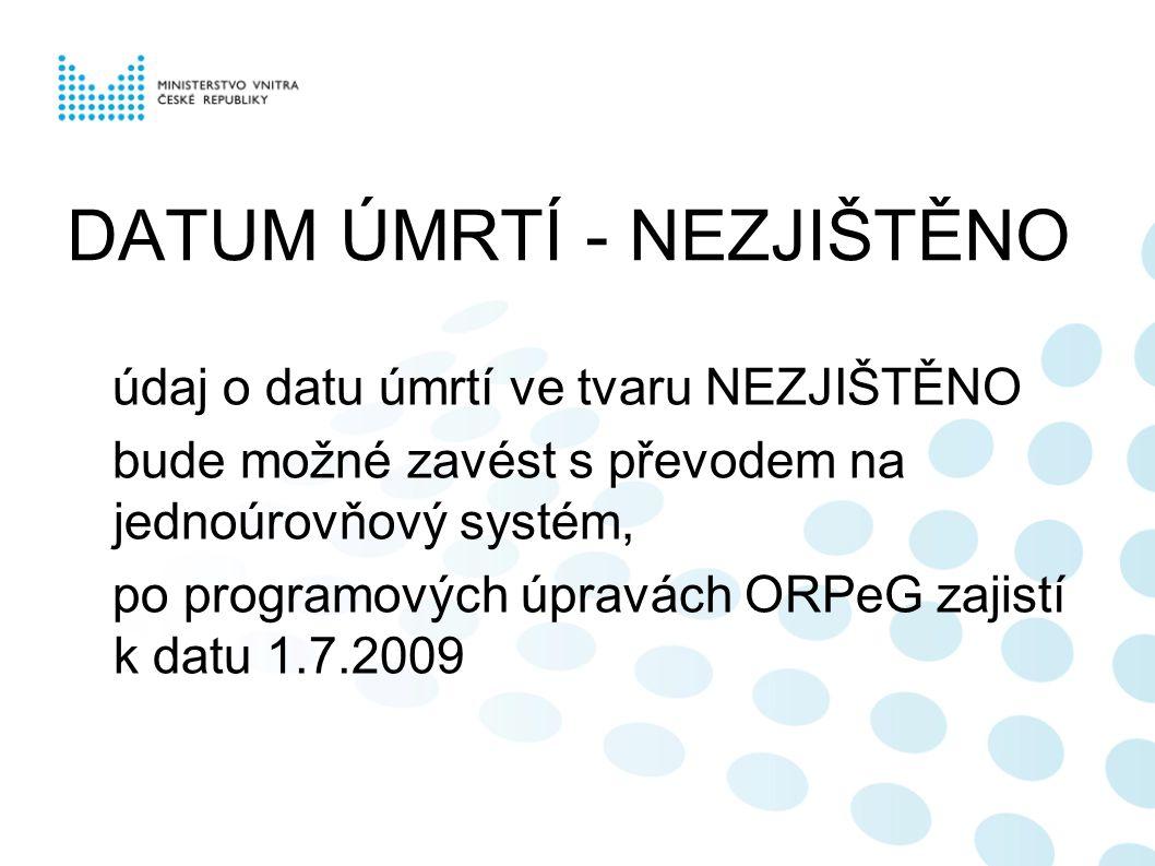 DATUM ÚMRTÍ - NEZJIŠTĚNO údaj o datu úmrtí ve tvaru NEZJIŠTĚNO bude možné zavést s převodem na jednoúrovňový systém, po programových úpravách ORPeG za