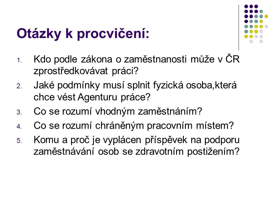 Otázky k procvičení: 1. Kdo podle zákona o zaměstnanosti může v ČR zprostředkovávat práci? 2. Jaké podmínky musí splnit fyzická osoba,která chce vést