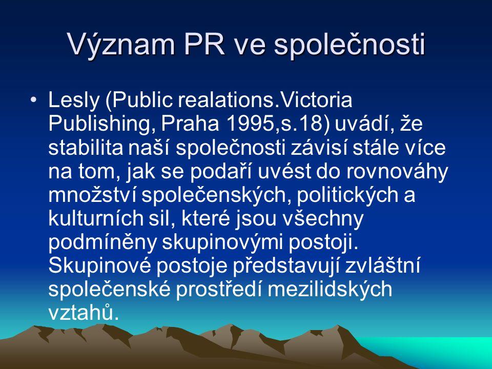 Význam PR ve společnosti Lesly (Public realations.Victoria Publishing, Praha 1995,s.18) uvádí, že stabilita naší společnosti závisí stále více na tom, jak se podaří uvést do rovnováhy množství společenských, politických a kulturních sil, které jsou všechny podmíněny skupinovými postoji.