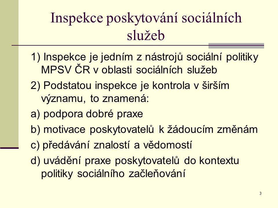 3 Inspekce poskytování sociálních služeb 1) Inspekce je jedním z nástrojů sociální politiky MPSV ČR v oblasti sociálních služeb 2) Podstatou inspekce