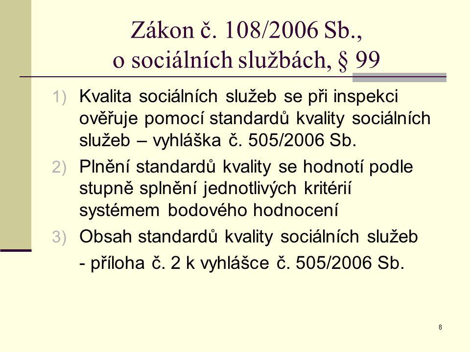 8 Zákon č. 108/2006 Sb., o sociálních službách, § 99 1) Kvalita sociálních služeb se při inspekci ověřuje pomocí standardů kvality sociálních služeb –