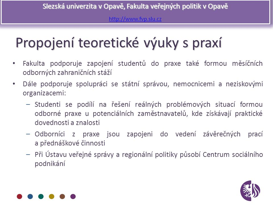 Slezská univerzita v Opavě, Fakulta veřejných politik v Opavě http://www.fvp.slu.cz Propojení teoretické výuky s praxí Fakulta podporuje zapojení stud