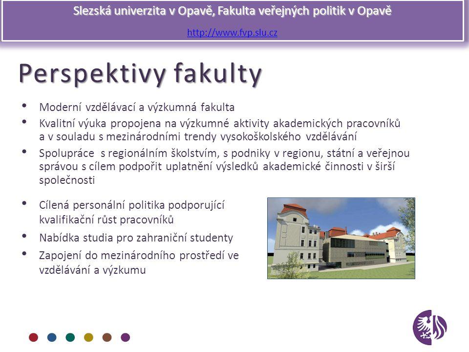 Slezská univerzita v Opavě, Fakulta veřejných politik v Opavě http://www.fvp.slu.cz Perspektivy fakulty Moderní vzdělávací a výzkumná fakulta Kvalitní