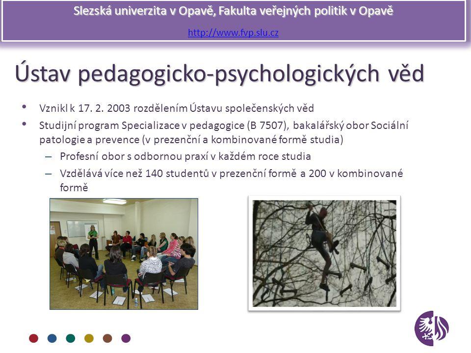 Slezská univerzita v Opavě, Fakulta veřejných politik v Opavě http://www.fvp.slu.cz Ústav pedagogicko-psychologických věd Vznikl k 17. 2. 2003 rozděle