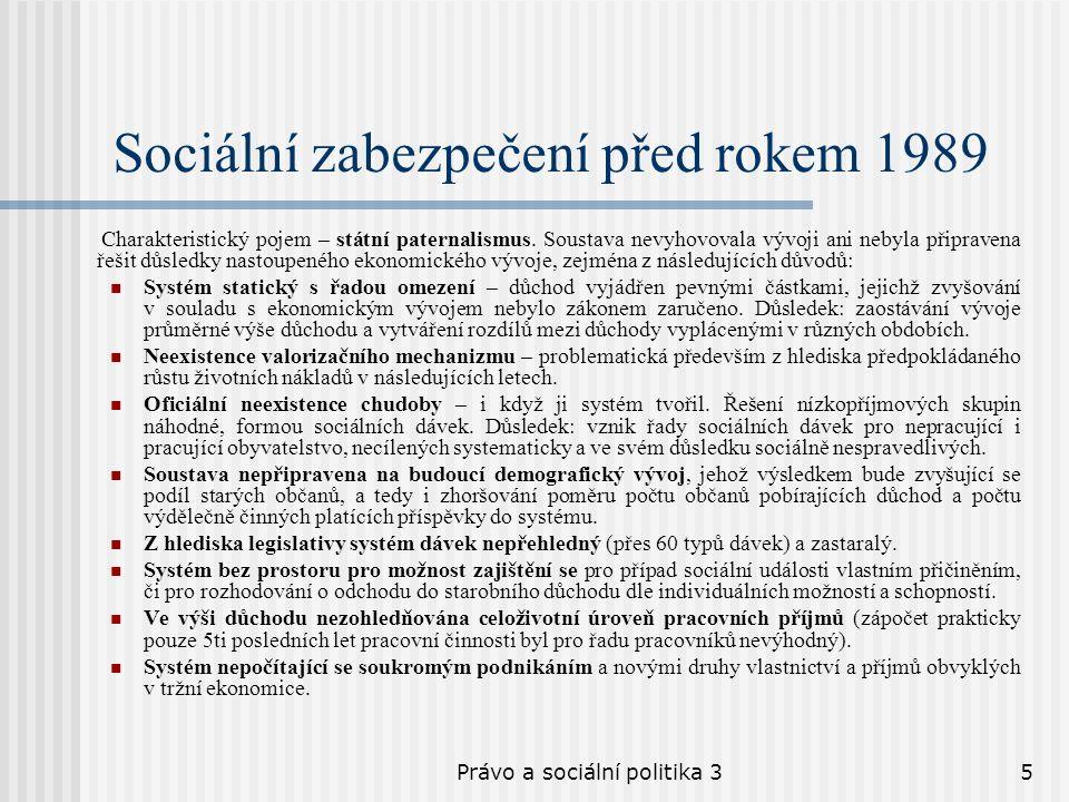 Právo a sociální politika 35 Sociální zabezpečení před rokem 1989 Charakteristický pojem – státní paternalismus. Soustava nevyhovovala vývoji ani neby