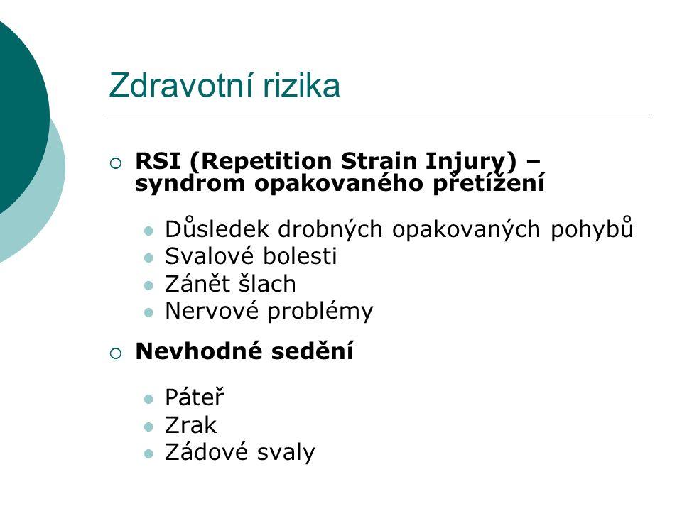 Zdravotní rizika  RSI (Repetition Strain Injury) – syndrom opakovaného přetížení Důsledek drobných opakovaných pohybů Svalové bolesti Zánět šlach Nervové problémy  Nevhodné sedění Páteř Zrak Zádové svaly