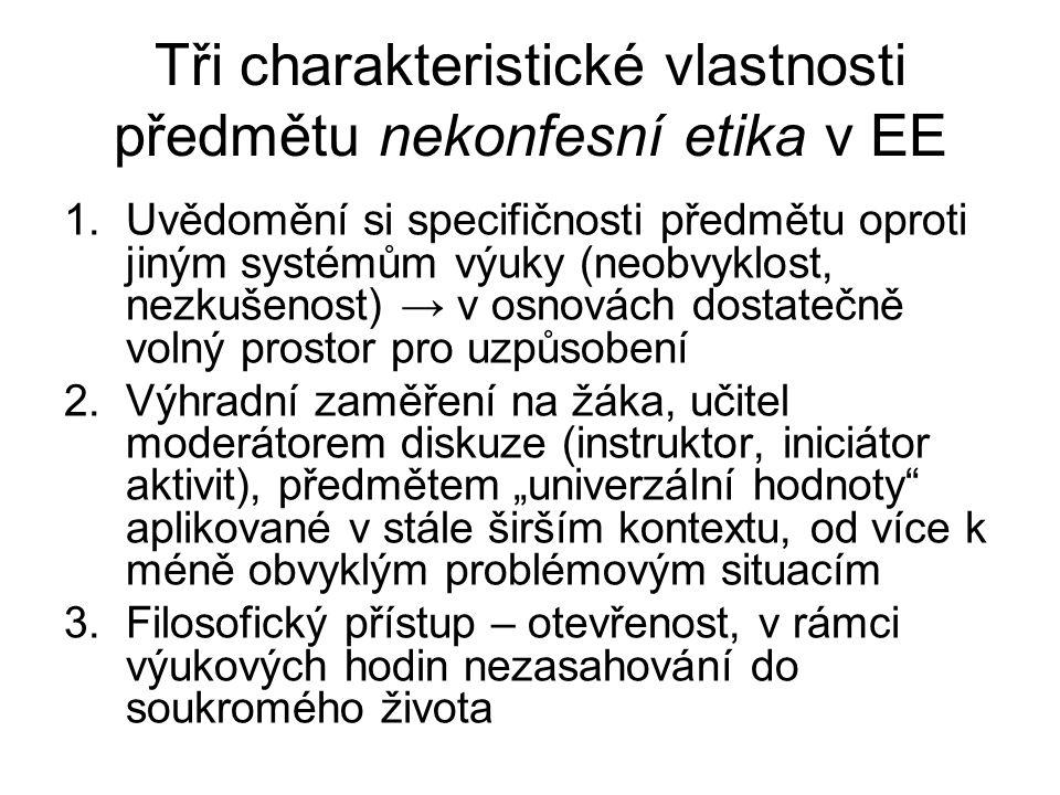 """Tři charakteristické vlastnosti předmětu nekonfesní etika v EE 1.Uvědomění si specifičnosti předmětu oproti jiným systémům výuky (neobvyklost, nezkušenost) → v osnovách dostatečně volný prostor pro uzpůsobení 2.Výhradní zaměření na žáka, učitel moderátorem diskuze (instruktor, iniciátor aktivit), předmětem """"univerzální hodnoty aplikované v stále širším kontextu, od více k méně obvyklým problémovým situacím 3.Filosofický přístup – otevřenost, v rámci výukových hodin nezasahování do soukromého života"""