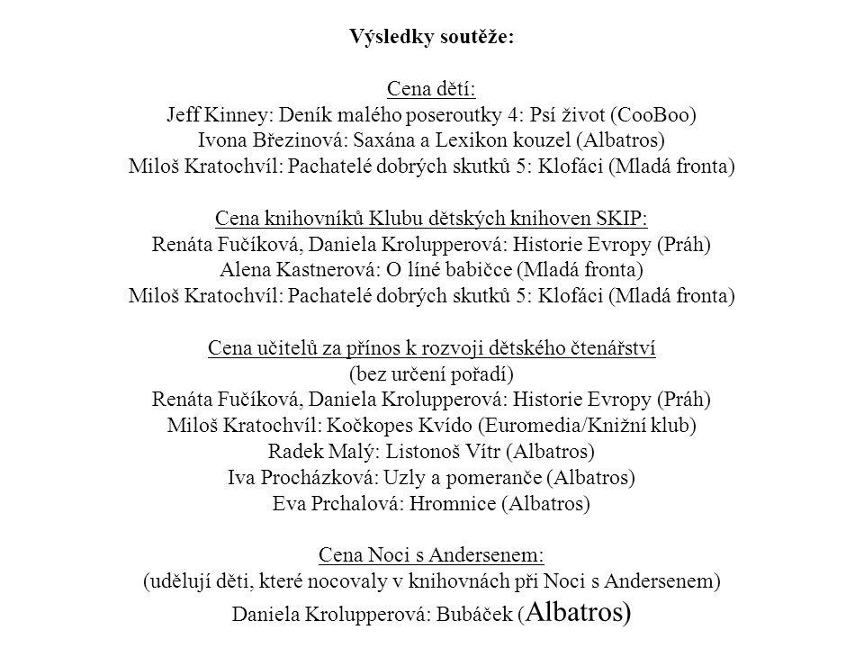 Výsledky soutěže: Cena dětí: Jeff Kinney: Deník malého poseroutky 4: Psí život (CooBoo) Ivona Březinová: Saxána a Lexikon kouzel (Albatros) Miloš Krat