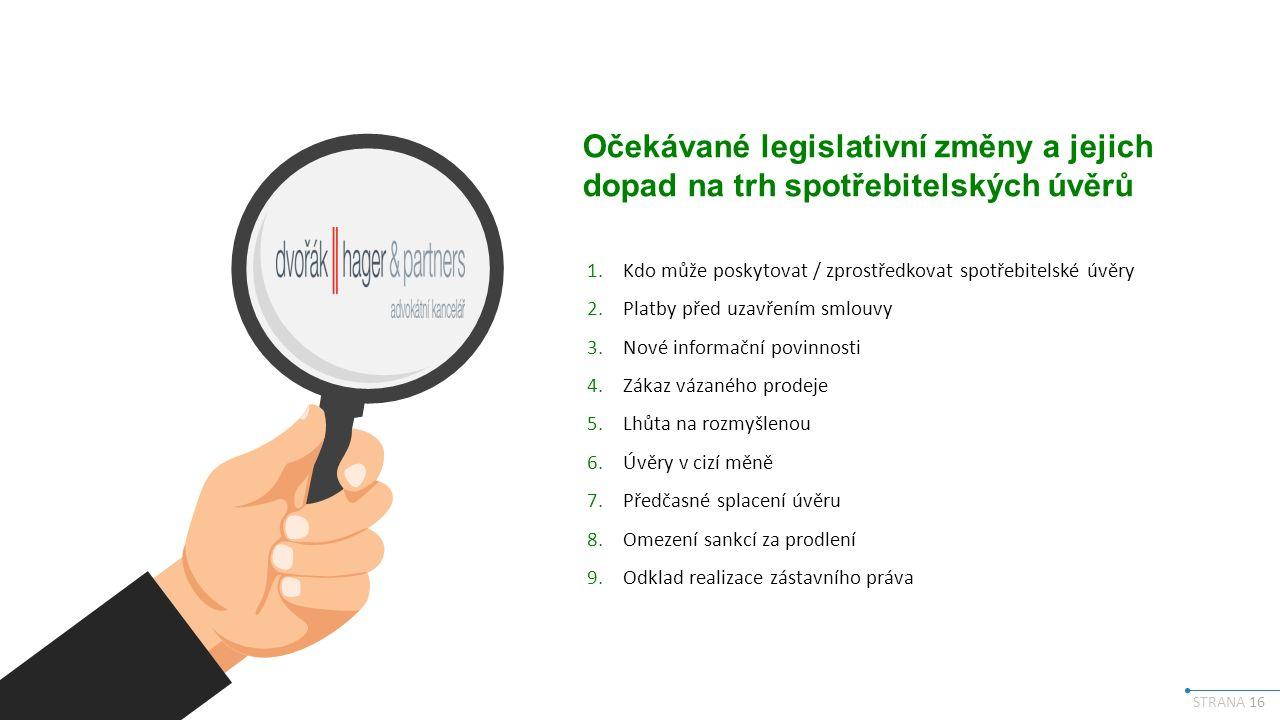 STRANA 16 Očekávané legislativní změny a jejich dopad na trh spotřebitelských úvěrů 1.Kdo může poskytovat / zprostředkovat spotřebitelské úvěry 2.Platby před uzavřením smlouvy 3.Nové informační povinnosti 4.Zákaz vázaného prodeje 5.Lhůta na rozmyšlenou 6.Úvěry v cizí měně 7.Předčasné splacení úvěru 8.Omezení sankcí za prodlení 9.Odklad realizace zástavního práva