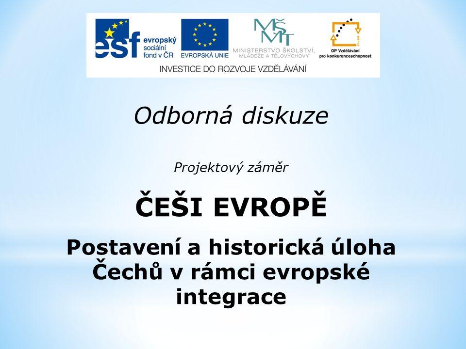 Odborná diskuze Projektový záměr ČEŠI EVROPĚ Postavení a historická úloha Čechů v rámci evropské integrace