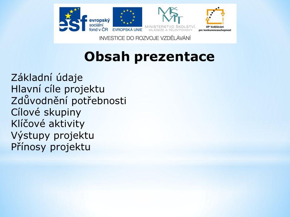 Obsah prezentace Základní údaje Hlavní cíle projektu Zdůvodnění potřebnosti Cílové skupiny Klíčové aktivity Výstupy projektu Přínosy projektu